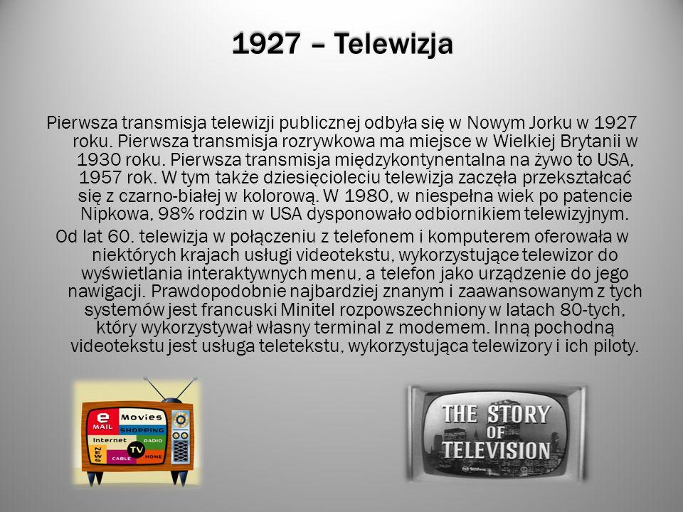 1927 – Telewizja Pierwsza transmisja telewizji publicznej odbyła się w Nowym Jorku w 1927 roku. Pierwsza transmisja rozrywkowa ma miejsce w Wielkiej B