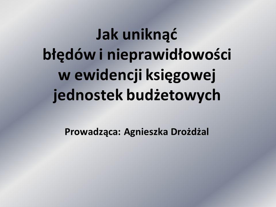 Jak uniknąć błędów i nieprawidłowości w ewidencji księgowej jednostek budżetowych Prowadząca: Agnieszka Drożdżal