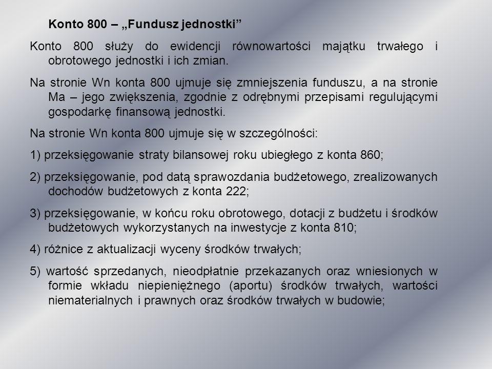 """Konto 800 – """"Fundusz jednostki"""" Konto 800 służy do ewidencji równowartości majątku trwałego i obrotowego jednostki i ich zmian. Na stronie Wn konta 80"""