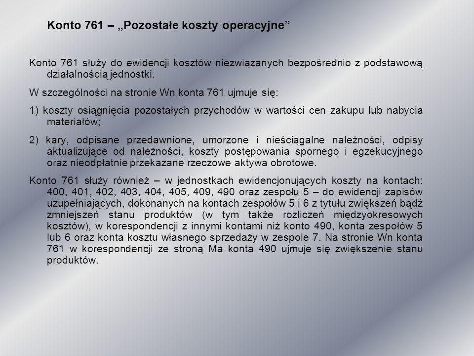"""Konto 761 – """"Pozostałe koszty operacyjne"""" Konto 761 służy do ewidencji kosztów niezwiązanych bezpośrednio z podstawową działalnością jednostki. W szcz"""