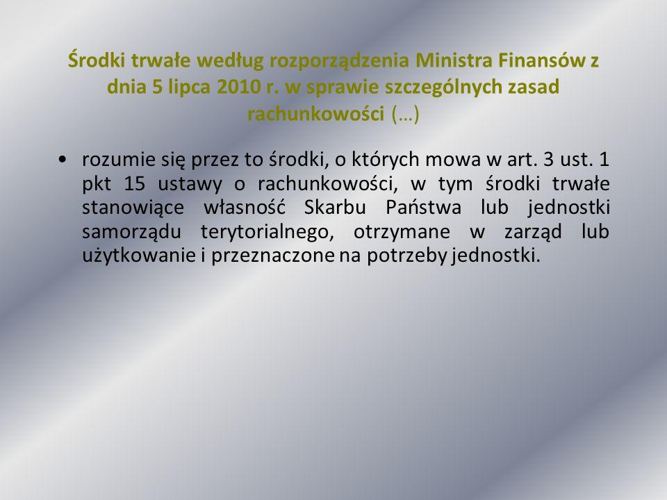 Środki trwałe według rozporządzenia Ministra Finansów z dnia 5 lipca 2010 r. w sprawie szczególnych zasad rachunkowości (…) rozumie się przez to środk