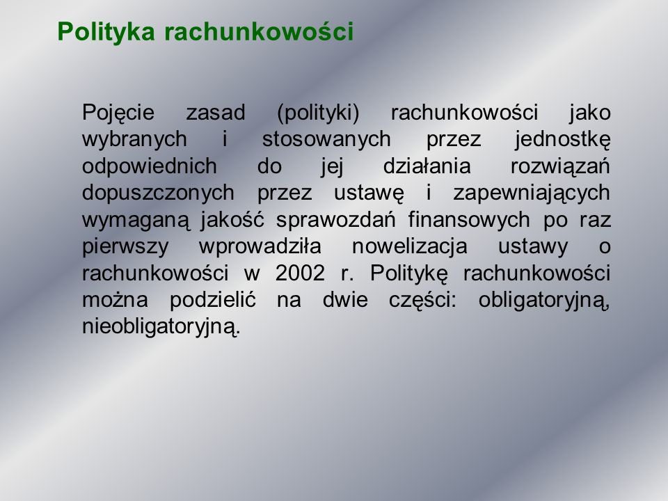 Polityka rachunkowości część obligatoryjna Jednostka powinna posiadać dokumentację opisującą w języku polskim przyjęte przez nią zasady (politykę) rachunkowości, a w szczególności dotyczące: 1) określenia roku obrotowego i wchodzących w jego skład okresów sprawozdawczych, 2) metod wyceny aktywów i pasywów oraz ustalania wyniku finansowego, 3) sposobu prowadzenia ksiąg rachunkowych, w tym co najmniej: a) zakładowego planu kont, ustalającego wykaz kont księgi głównej, przyjęte zasady klasyfikacji zdarzeń, zasady prowadzenia kont ksiąg pomocniczych oraz ich powiązania z kontami księgi głównej, b) wykazu ksiąg rachunkowych, a przy prowadzeniu ksiąg rachunkowych przy użyciu komputera - wykazu zbiorów danych tworzących księgi rachunkowe na komputerowych nośnikach danych c) opisu systemu przetwarzania danych, a przy prowadzeniu ksiąg rachunkowych przy użyciu komputera - opisu systemu informatycznego, 4) systemu służącego ochronie danych i ich zbiorów, w tym dowodów księgowych, ksiąg rachunkowych i innych dokumentów stanowiących podstawę dokonanych w nich zapisów.