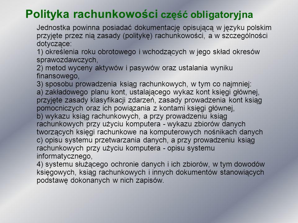 Polityka rachunkowości część obligatoryjna Jednostka powinna posiadać dokumentację opisującą w języku polskim przyjęte przez nią zasady (politykę) rac