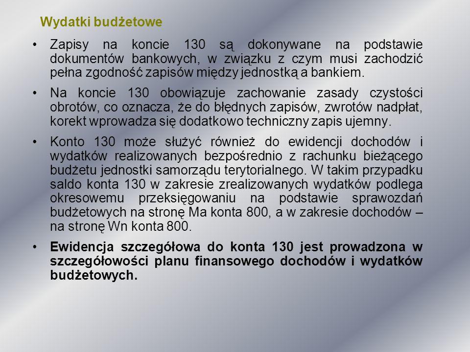 Wydatki budżetowe Zapisy na koncie 130 są dokonywane na podstawie dokumentów bankowych, w związku z czym musi zachodzić pełna zgodność zapisów między