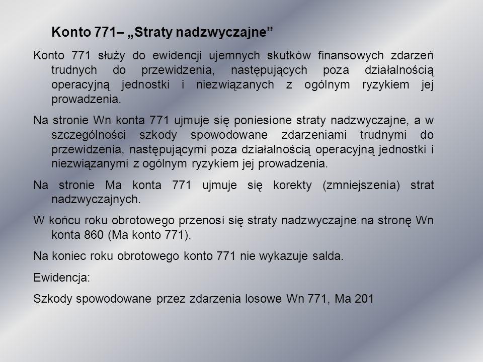 """Konto 771– """"Straty nadzwyczajne"""" Konto 771 służy do ewidencji ujemnych skutków finansowych zdarzeń trudnych do przewidzenia, następujących poza działa"""