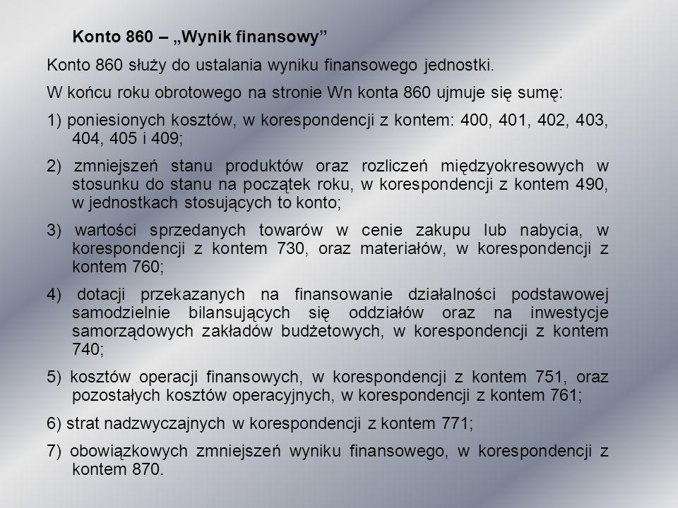 """Konto 860 – """"Wynik finansowy"""" Konto 860 służy do ustalania wyniku finansowego jednostki. W końcu roku obrotowego na stronie Wn konta 860 ujmuje się su"""