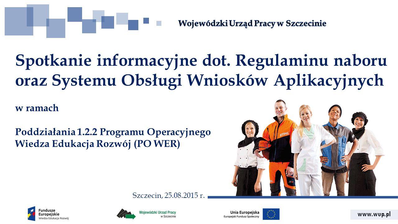 www.wup.pl Spotkanie informacyjne dot. Regulaminu naboru oraz Systemu Obsługi Wniosków Aplikacyjnych w ramach Poddziałania 1.2.2 Programu Operacyjnego