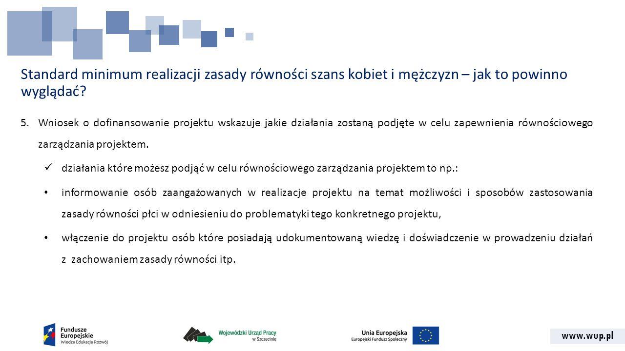www.wup.pl Standard minimum realizacji zasady równości szans kobiet i mężczyzn – jak to powinno wyglądać? 5.Wniosek o dofinansowanie projektu wskazuje