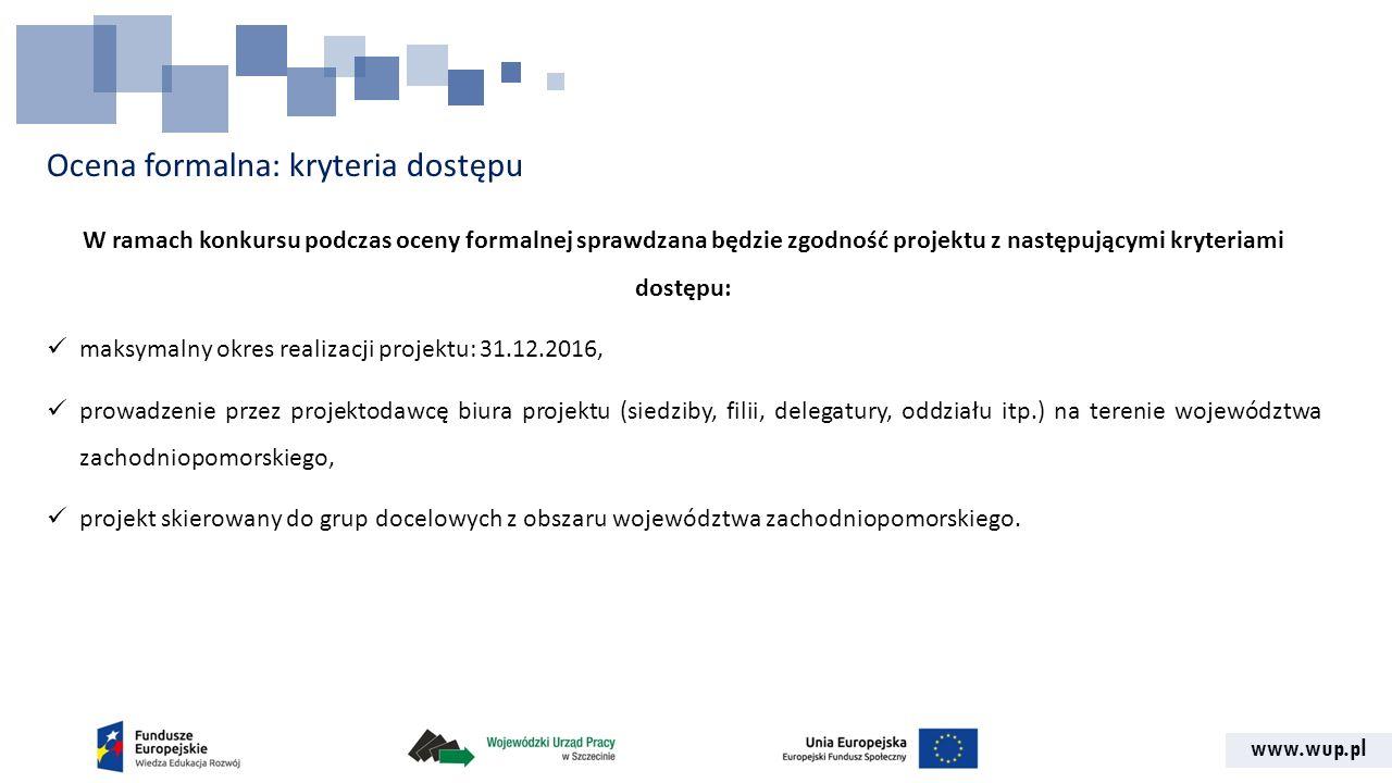 www.wup.pl Ocena formalna: kryteria dostępu W ramach konkursu podczas oceny formalnej sprawdzana będzie zgodność projektu z następującymi kryteriami d