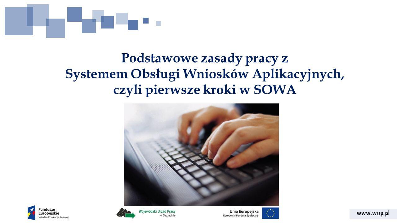 www.wup.pl Podstawowe zasady pracy z Systemem Obsługi Wniosków Aplikacyjnych, czyli pierwsze kroki w SOWA