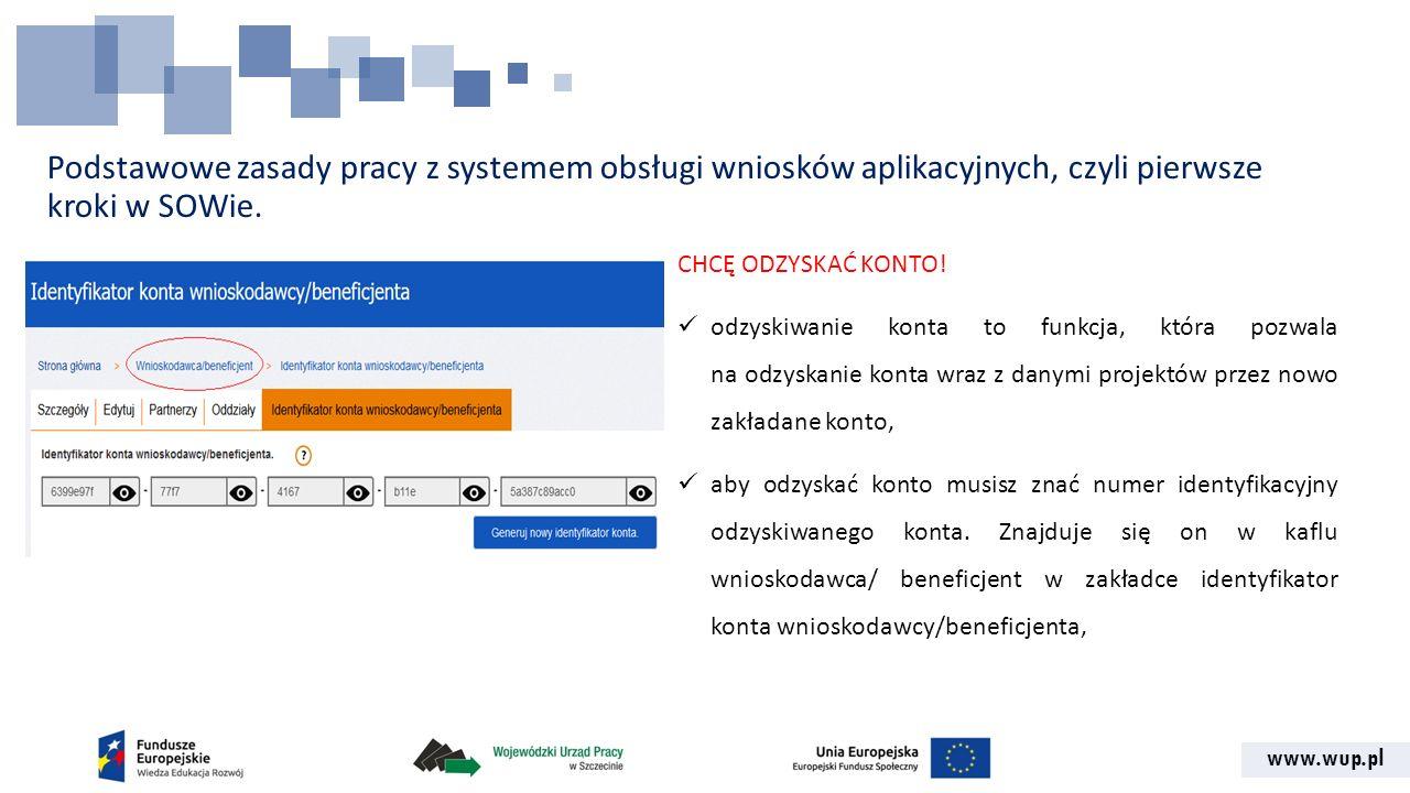 www.wup.pl Podstawowe zasady pracy z systemem obsługi wniosków aplikacyjnych, czyli pierwsze kroki w SOWie. CHCĘ ODZYSKAĆ KONTO! odzyskiwanie konta to