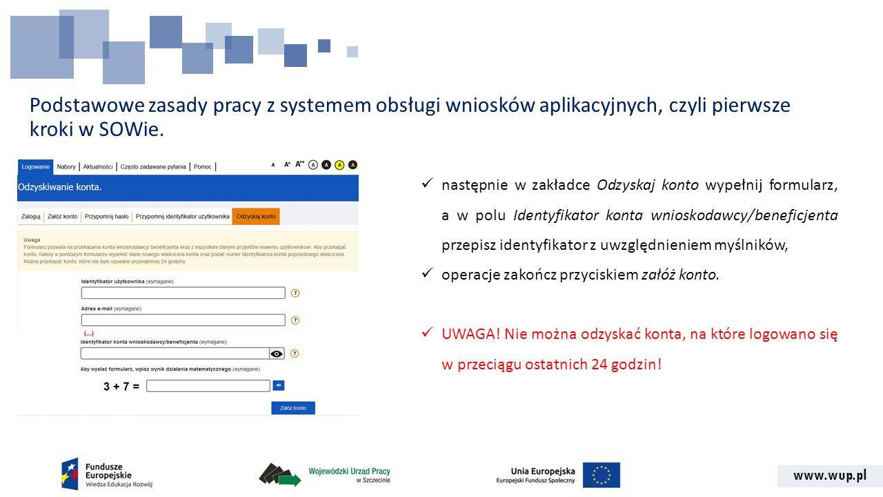 www.wup.pl Podstawowe zasady pracy z systemem obsługi wniosków aplikacyjnych, czyli pierwsze kroki w SOWie. następnie w zakładce Odzyskaj konto wypełn