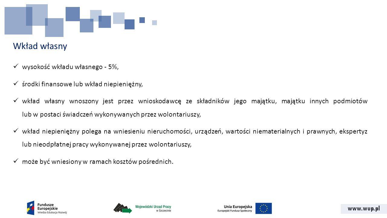 www.wup.pl Wkład własny wysokość wkładu własnego - 5%, środki finansowe lub wkład niepieniężny, wkład własny wnoszony jest przez wnioskodawcę ze skład