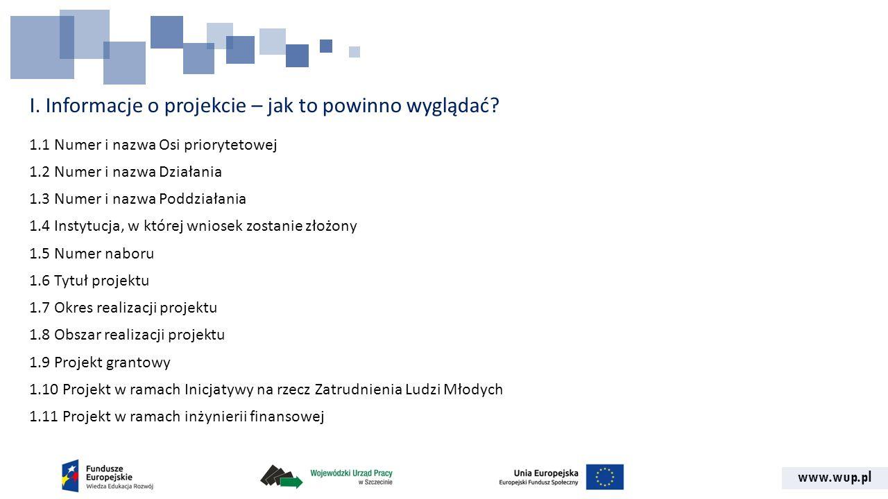 www.wup.pl I. Informacje o projekcie – jak to powinno wyglądać? 1.1 Numer i nazwa Osi priorytetowej 1.2 Numer i nazwa Działania 1.3 Numer i nazwa Podd
