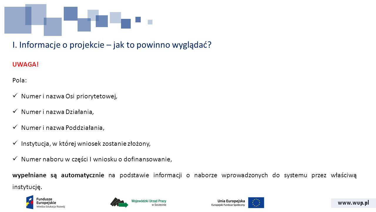 www.wup.pl I. Informacje o projekcie – jak to powinno wyglądać? UWAGA! Pola: Numer i nazwa Osi priorytetowej, Numer i nazwa Działania, Numer i nazwa P