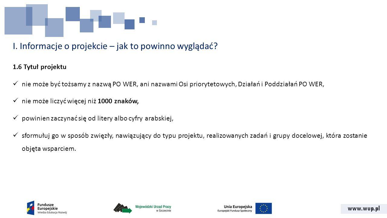 www.wup.pl I. Informacje o projekcie – jak to powinno wyglądać? 1.6 Tytuł projektu nie może być tożsamy z nazwą PO WER, ani nazwami Osi priorytetowych