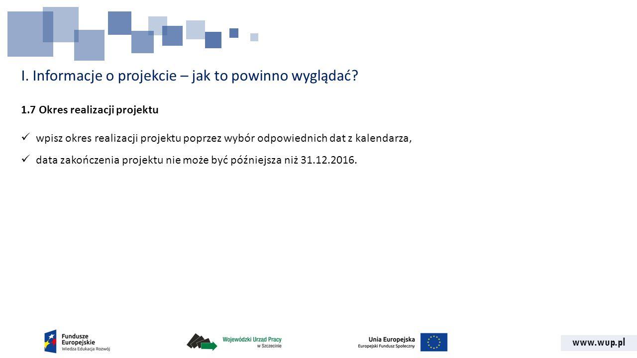 www.wup.pl I. Informacje o projekcie – jak to powinno wyglądać? 1.7 Okres realizacji projektu wpisz okres realizacji projektu poprzez wybór odpowiedni