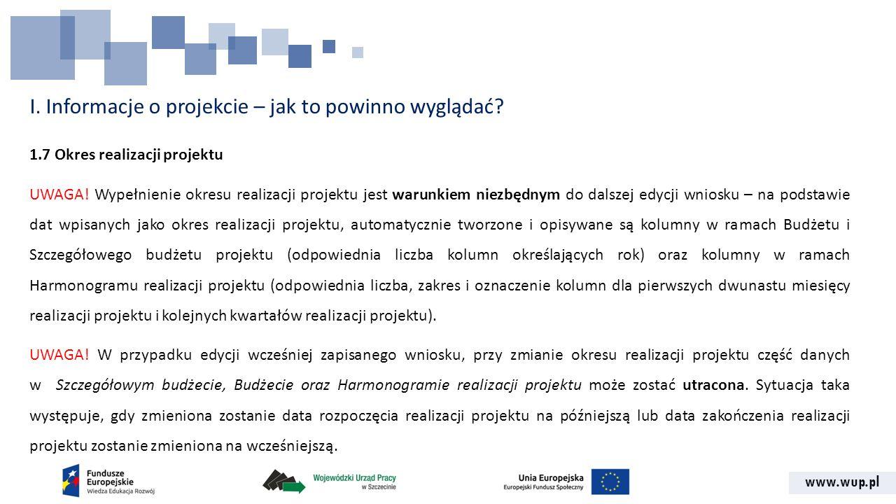 www.wup.pl I. Informacje o projekcie – jak to powinno wyglądać? 1.7 Okres realizacji projektu UWAGA! Wypełnienie okresu realizacji projektu jest warun