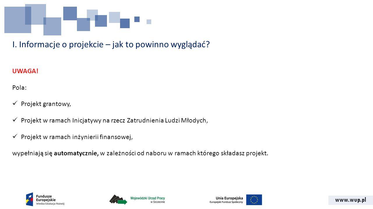 www.wup.pl I. Informacje o projekcie – jak to powinno wyglądać? UWAGA! Pola: Projekt grantowy, Projekt w ramach Inicjatywy na rzecz Zatrudnienia Ludzi