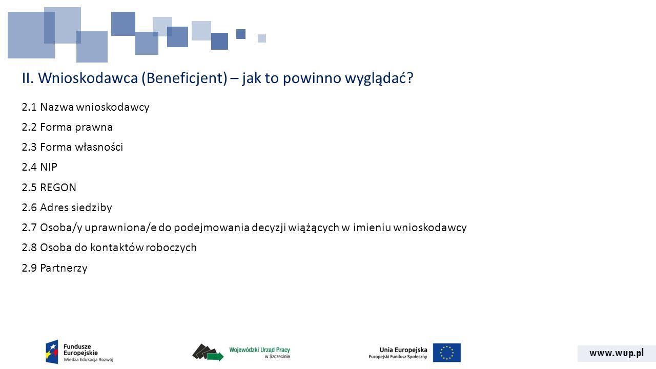 www.wup.pl II. Wnioskodawca (Beneficjent) – jak to powinno wyglądać? 2.1 Nazwa wnioskodawcy 2.2 Forma prawna 2.3 Forma własności 2.4 NIP 2.5 REGON 2.6