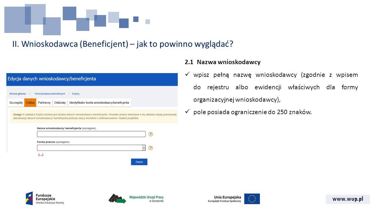www.wup.pl II. Wnioskodawca (Beneficjent) – jak to powinno wyglądać? 2.1 Nazwa wnioskodawcy wpisz pełną nazwę wnioskodawcy (zgodnie z wpisem do rejest