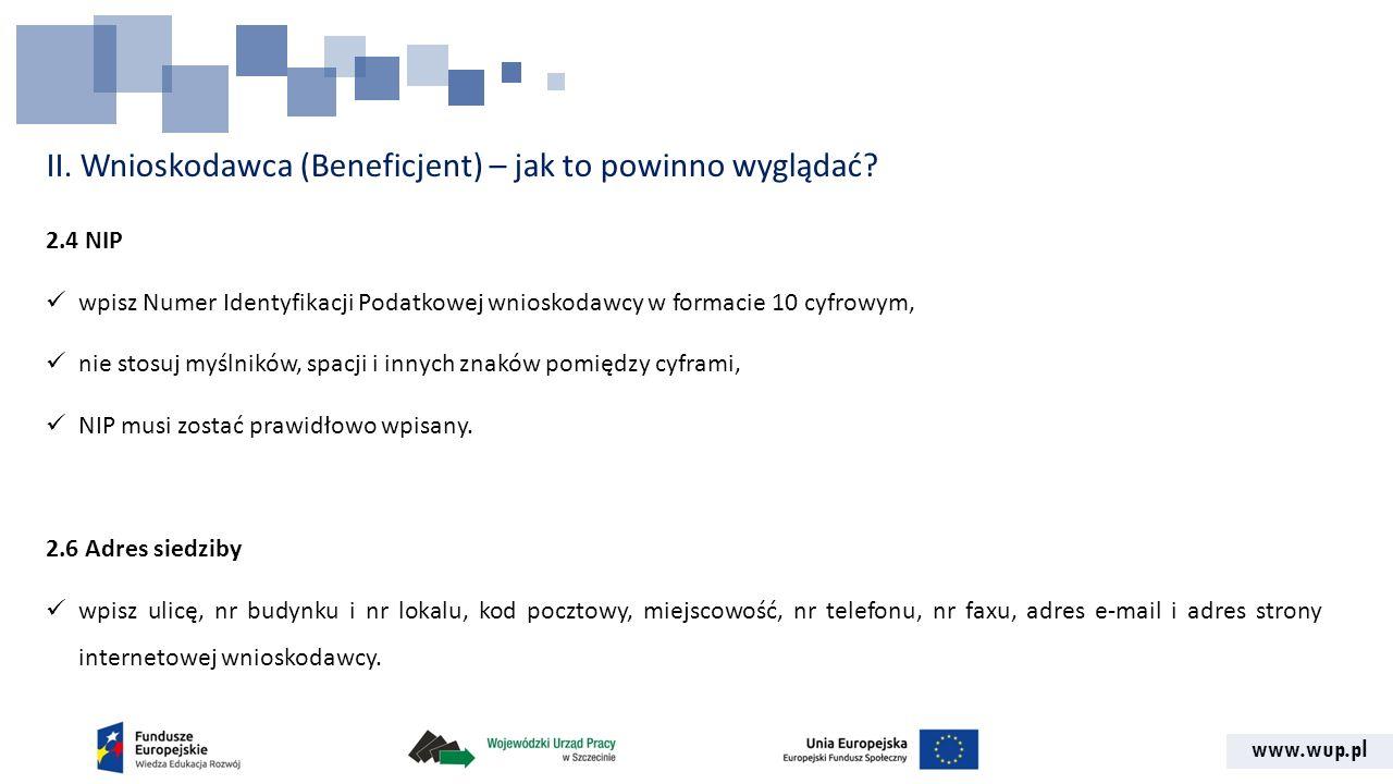 www.wup.pl II. Wnioskodawca (Beneficjent) – jak to powinno wyglądać? 2.4 NIP wpisz Numer Identyfikacji Podatkowej wnioskodawcy w formacie 10 cyfrowym,