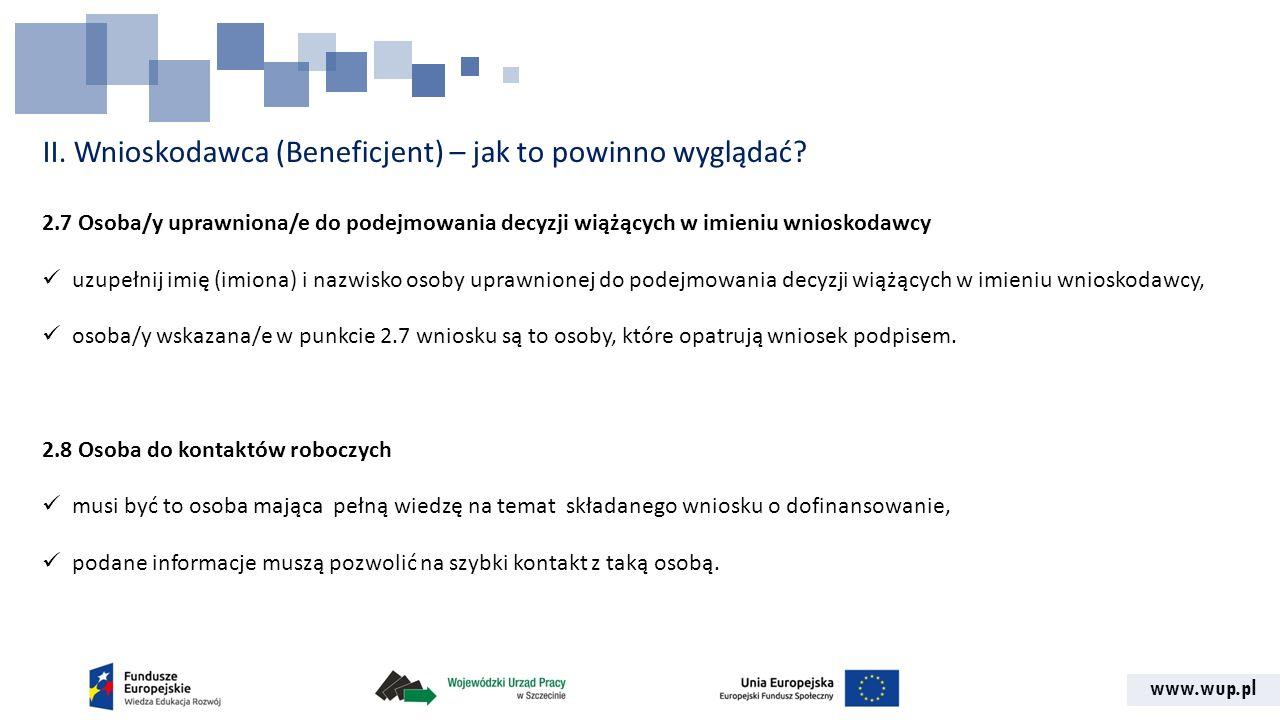 www.wup.pl II. Wnioskodawca (Beneficjent) – jak to powinno wyglądać? 2.7 Osoba/y uprawniona/e do podejmowania decyzji wiążących w imieniu wnioskodawcy