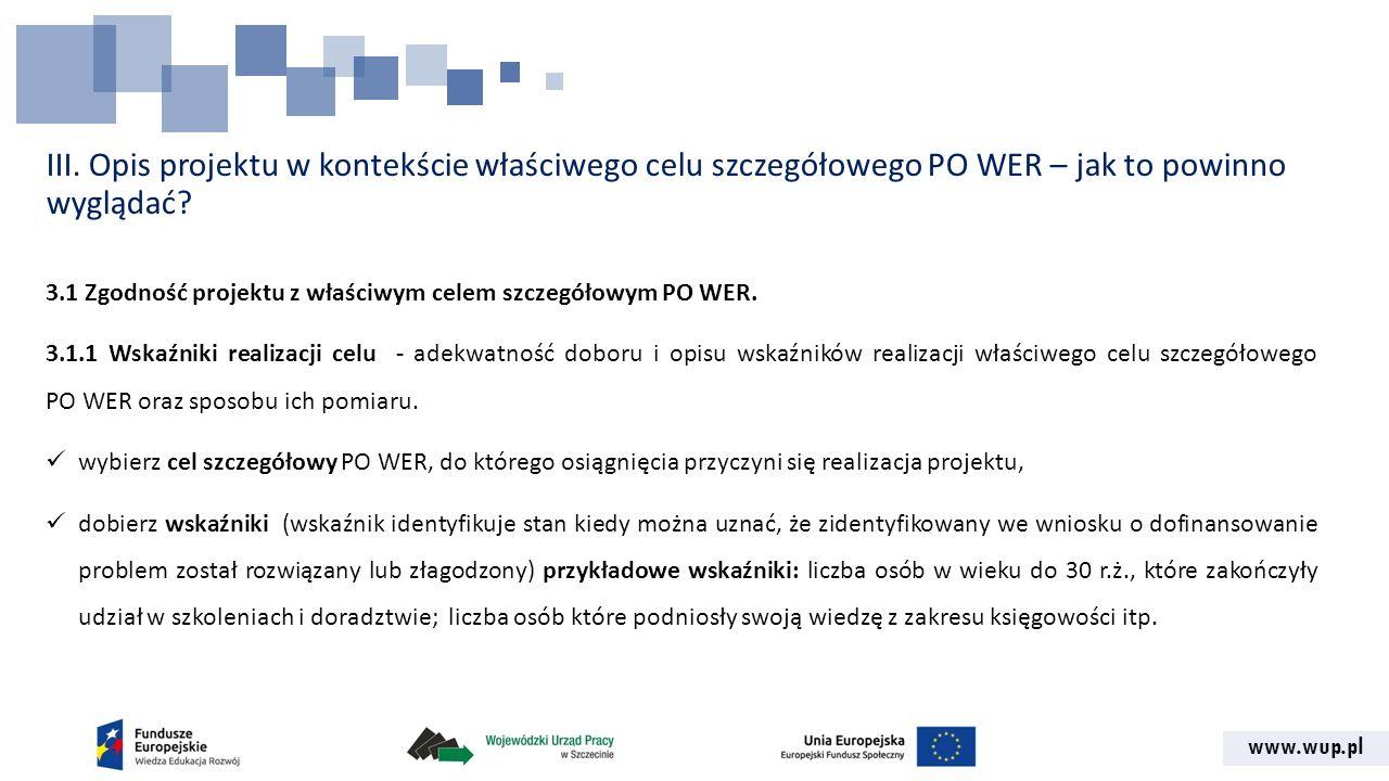 www.wup.pl III. Opis projektu w kontekście właściwego celu szczegółowego PO WER – jak to powinno wyglądać? 3.1 Zgodność projektu z właściwym celem szc