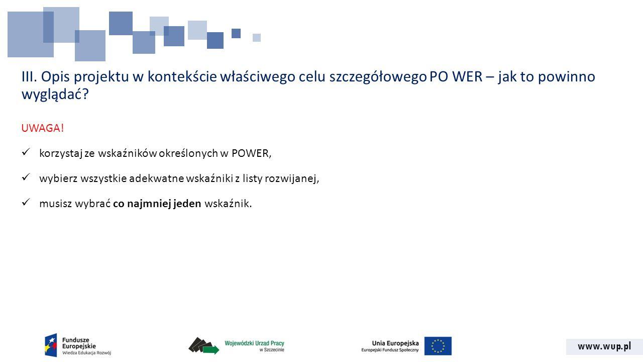 www.wup.pl III. Opis projektu w kontekście właściwego celu szczegółowego PO WER – jak to powinno wyglądać? UWAGA! korzystaj ze wskaźników określonych