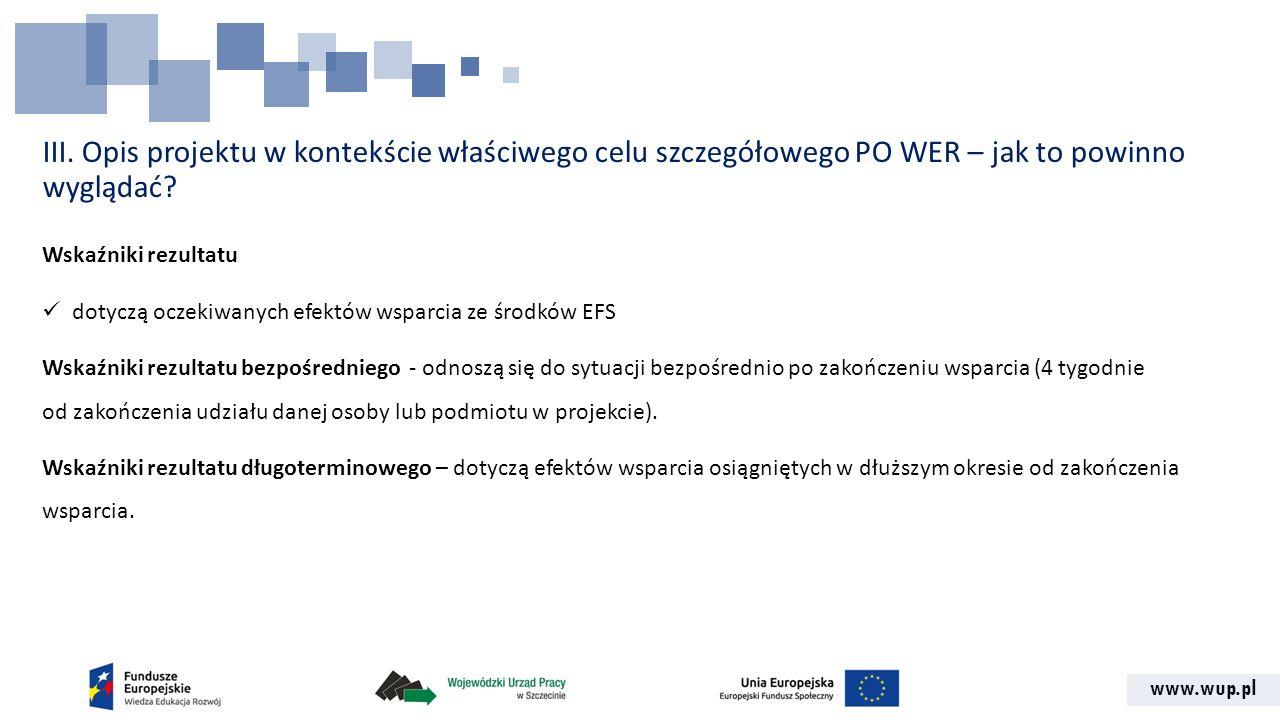 www.wup.pl III. Opis projektu w kontekście właściwego celu szczegółowego PO WER – jak to powinno wyglądać? Wskaźniki rezultatu dotyczą oczekiwanych ef