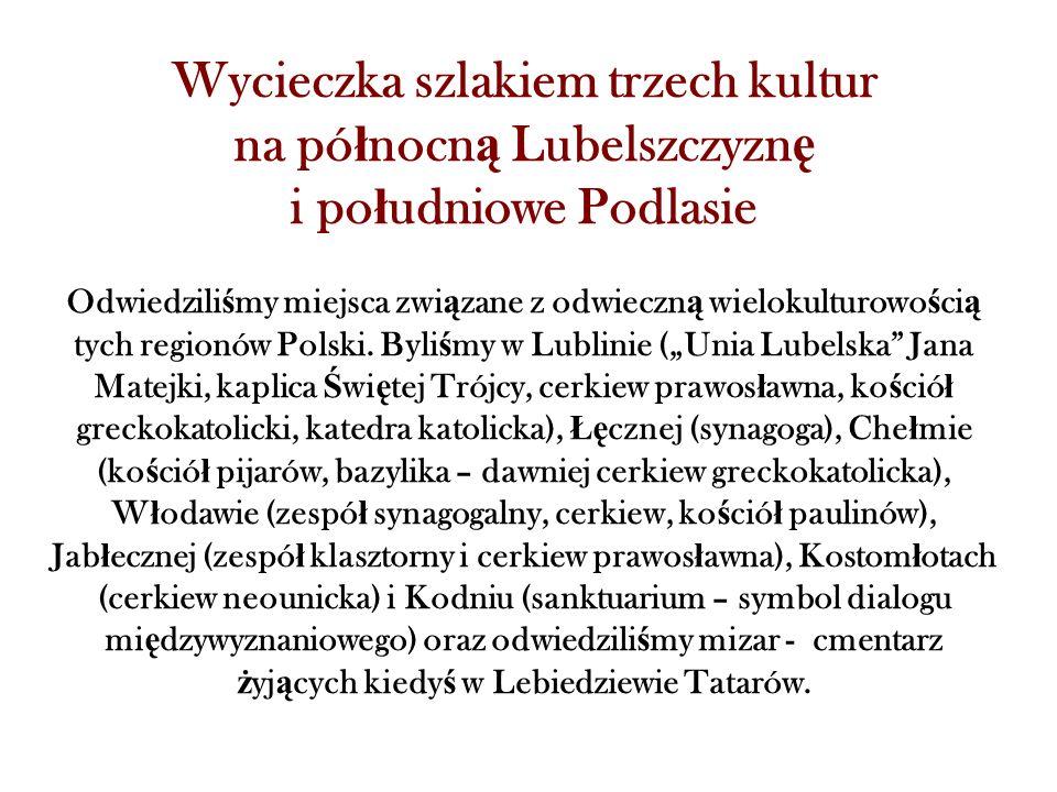 Wycieczka szlakiem trzech kultur na pó ł nocn ą Lubelszczyzn ę i po ł udniowe Podlasie Odwiedzili ś my miejsca zwi ą zane z odwieczn ą wielokulturowo ś ci ą tych regionów Polski.