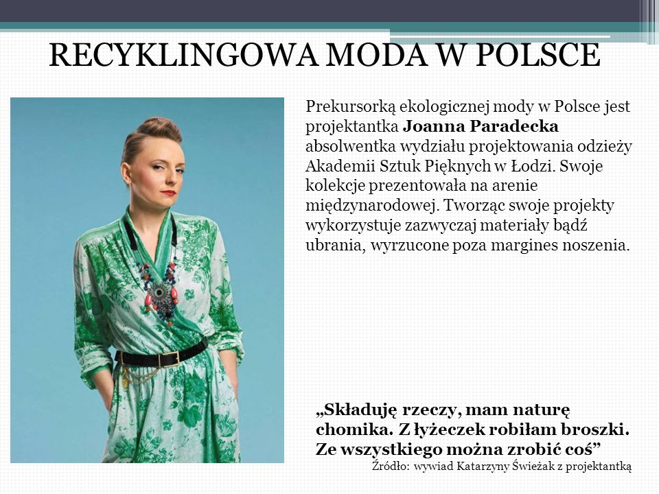 RECYKLINGOWA MODA W POLSCE Prekursorką ekologicznej mody w Polsce jest projektantka Joanna Paradecka absolwentka wydziału projektowania odzieży Akadem