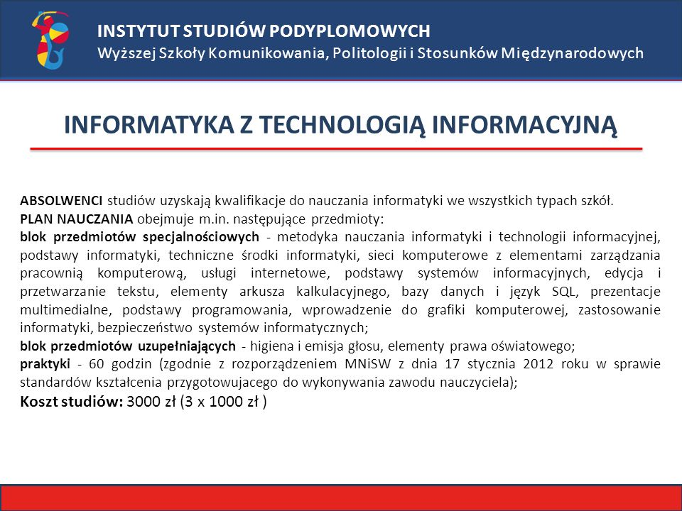 INSTYTUT STUDIÓW PODYPLOMOWYCH Wyższej Szkoły Komunikowania, Politologii i Stosunków Międzynarodowych INFORMATYKA Z TECHNOLOGIĄ INFORMACYJNĄ ABSOLWENCI studiów uzyskają kwalifikacje do nauczania informatyki we wszystkich typach szkół.