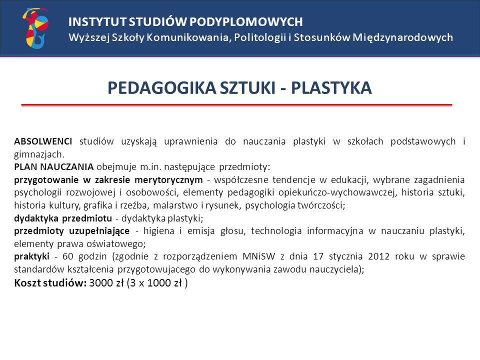 INSTYTUT STUDIÓW PODYPLOMOWYCH Wyższej Szkoły Komunikowania, Politologii i Stosunków Międzynarodowych PEDAGOGIKA SZTUKI - PLASTYKA ABSOLWENCI studiów uzyskają uprawnienia do nauczania plastyki w szkołach podstawowych i gimnazjach.