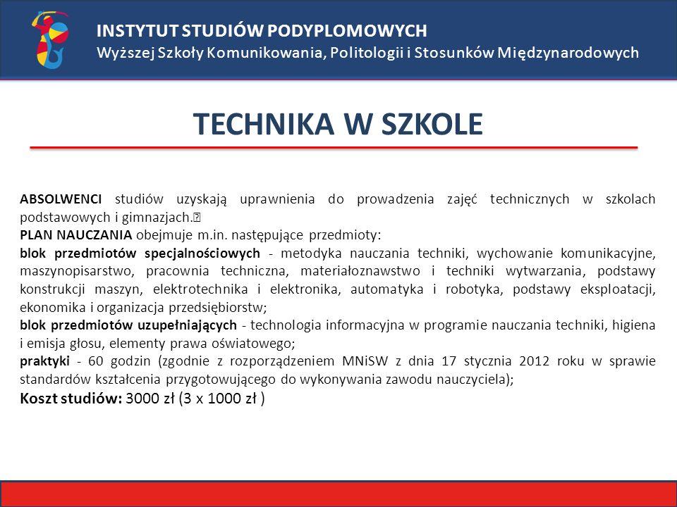 INSTYTUT STUDIÓW PODYPLOMOWYCH Wyższej Szkoły Komunikowania, Politologii i Stosunków Międzynarodowych TECHNIKA W SZKOLE ABSOLWENCI studiów uzyskają uprawnienia do prowadzenia zajęć technicznych w szkolach podstawowych i gimnazjach.