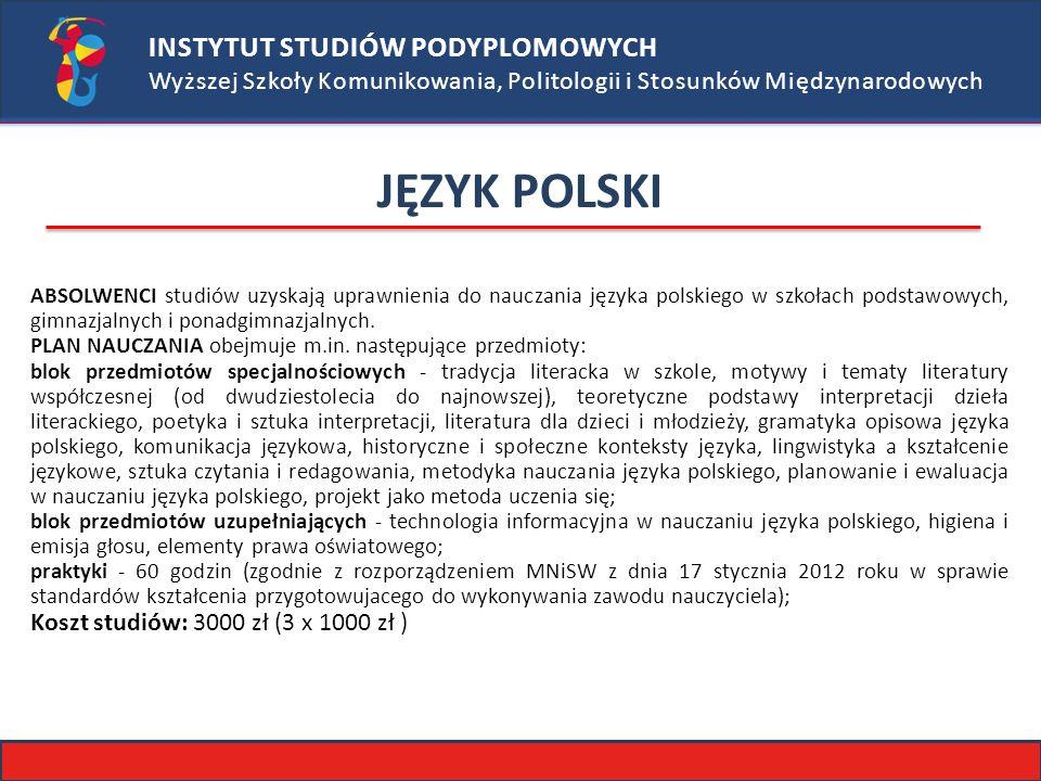 INSTYTUT STUDIÓW PODYPLOMOWYCH Wyższej Szkoły Komunikowania, Politologii i Stosunków Międzynarodowych JĘZYK POLSKI ABSOLWENCI studiów uzyskają uprawnienia do nauczania języka polskiego w szkołach podstawowych, gimnazjalnych i ponadgimnazjalnych.