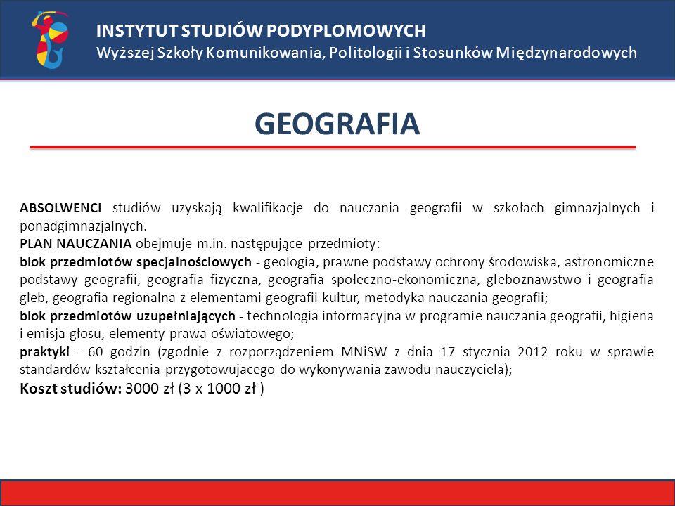 INSTYTUT STUDIÓW PODYPLOMOWYCH Wyższej Szkoły Komunikowania, Politologii i Stosunków Międzynarodowych GEOGRAFIA ABSOLWENCI studiów uzyskają kwalifikacje do nauczania geografii w szkołach gimnazjalnych i ponadgimnazjalnych.