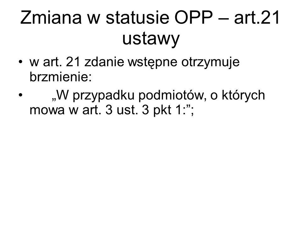 """Zmiana w statusie OPP – art.21 ustawy w art. 21 zdanie wstępne otrzymuje brzmienie: """"W przypadku podmiotów, o których mowa w art. 3 ust. 3 pkt 1:"""";"""