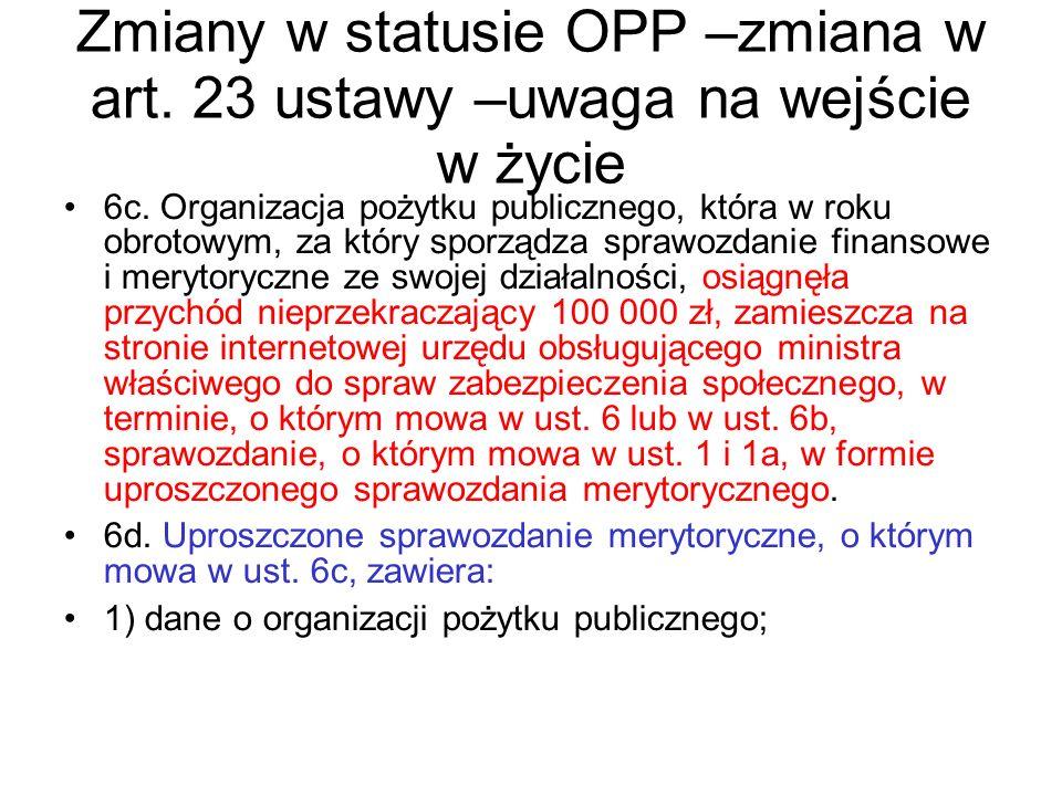 Zmiany w statusie OPP –zmiana w art. 23 ustawy –uwaga na wejście w życie 6c. Organizacja pożytku publicznego, która w roku obrotowym, za który sporząd