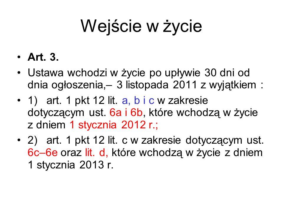 Wejście w życie Art. 3. Ustawa wchodzi w życie po upływie 30 dni od dnia ogłoszenia,– 3 listopada 2011 z wyjątkiem : 1) art. 1 pkt 12 lit. a, b i c w