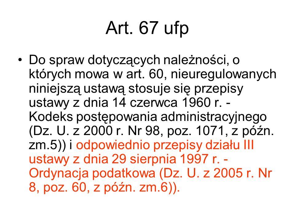 Art. 67 ufp Do spraw dotyczących należności, o których mowa w art. 60, nieuregulowanych niniejszą ustawą stosuje się przepisy ustawy z dnia 14 czerwca