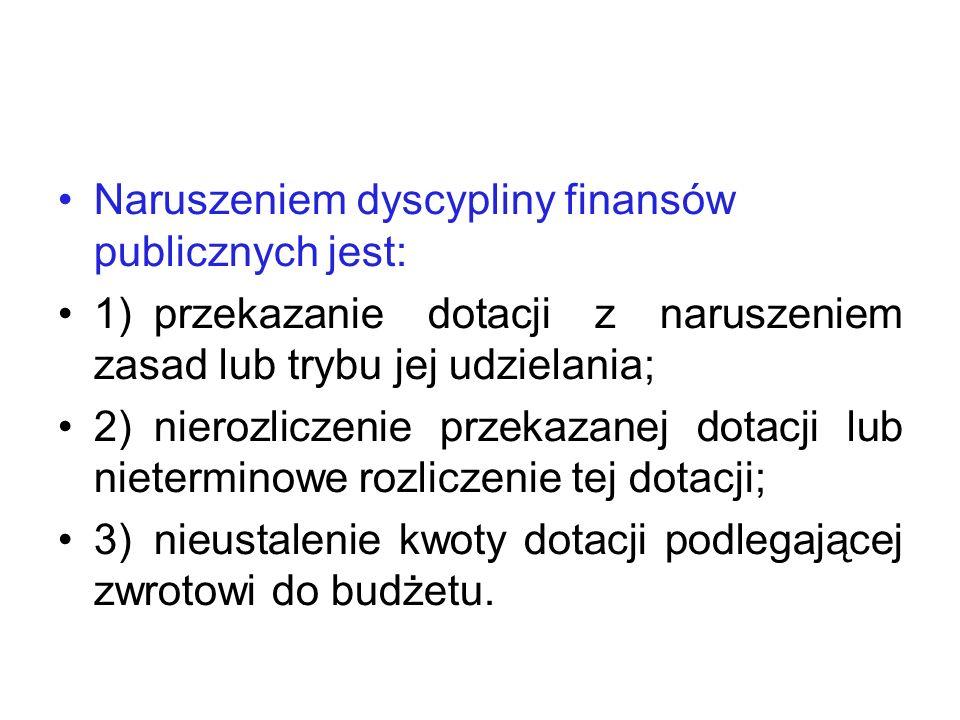 Naruszeniem dyscypliny finansów publicznych jest: 1)przekazanie dotacji z naruszeniem zasad lub trybu jej udzielania; 2)nierozliczenie przekazanej dot