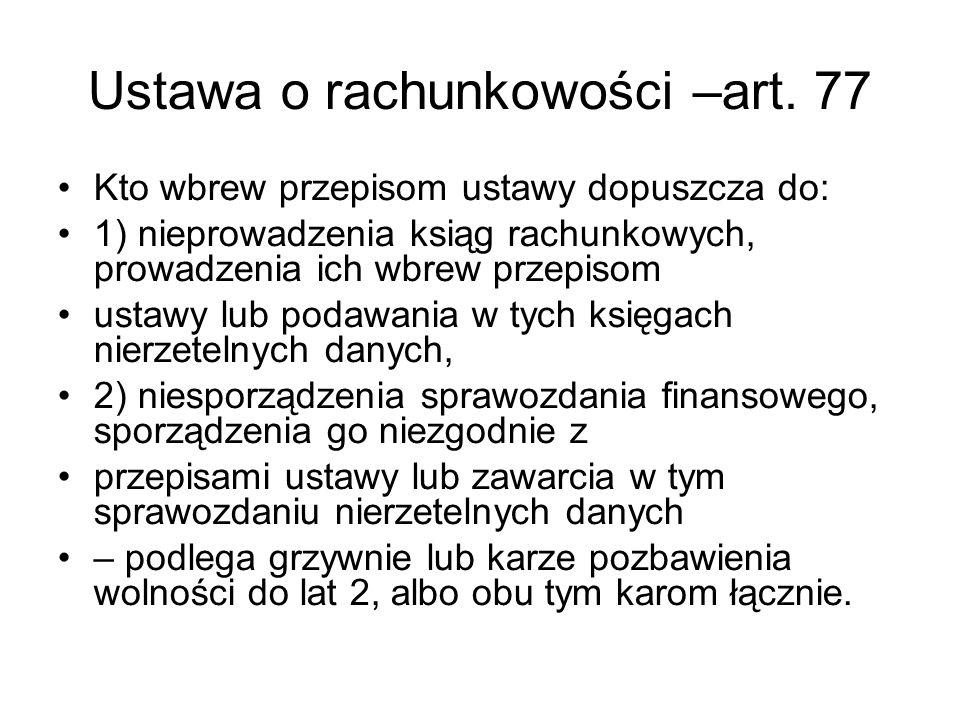 Ustawa o rachunkowości –art. 77 Kto wbrew przepisom ustawy dopuszcza do: 1) nieprowadzenia ksiąg rachunkowych, prowadzenia ich wbrew przepisom ustawy