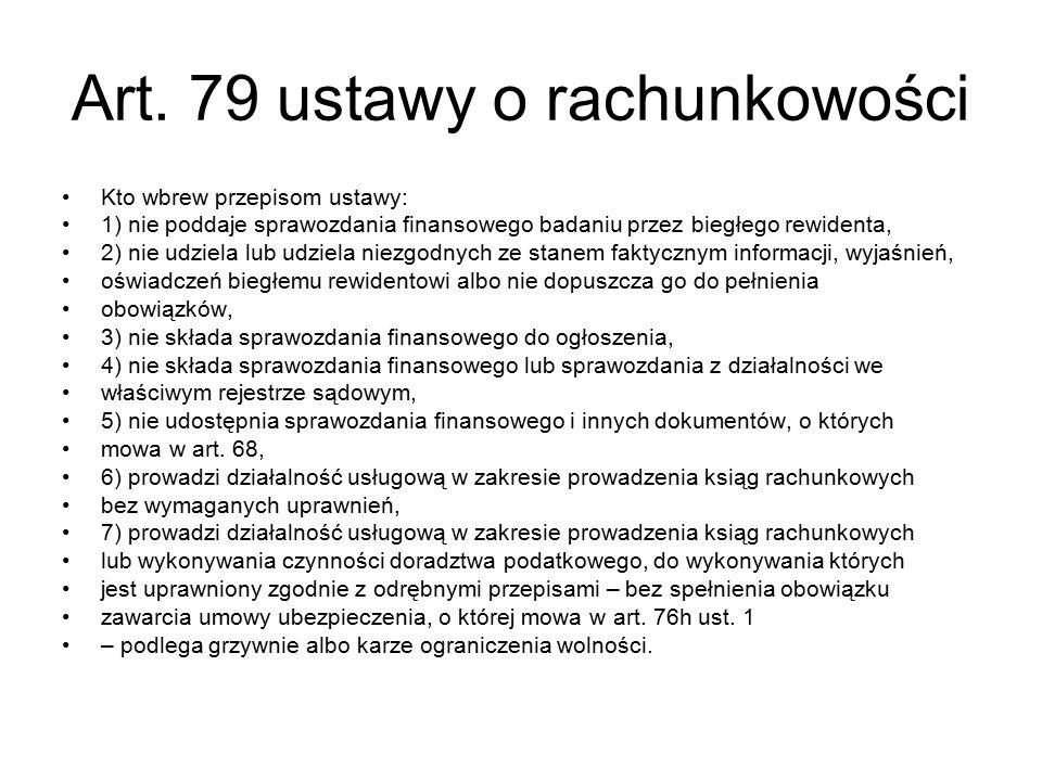 Art. 79 ustawy o rachunkowości Kto wbrew przepisom ustawy: 1) nie poddaje sprawozdania finansowego badaniu przez biegłego rewidenta, 2) nie udziela lu