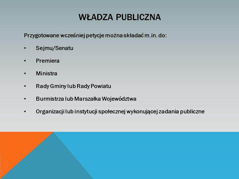 WŁADZA PUBLICZNA Przygotowane wcześniej petycje można składać m.in. do: Sejmu/Senatu Premiera Ministra Rady Gminy lub Rady Powiatu Burmistrza lub Mars