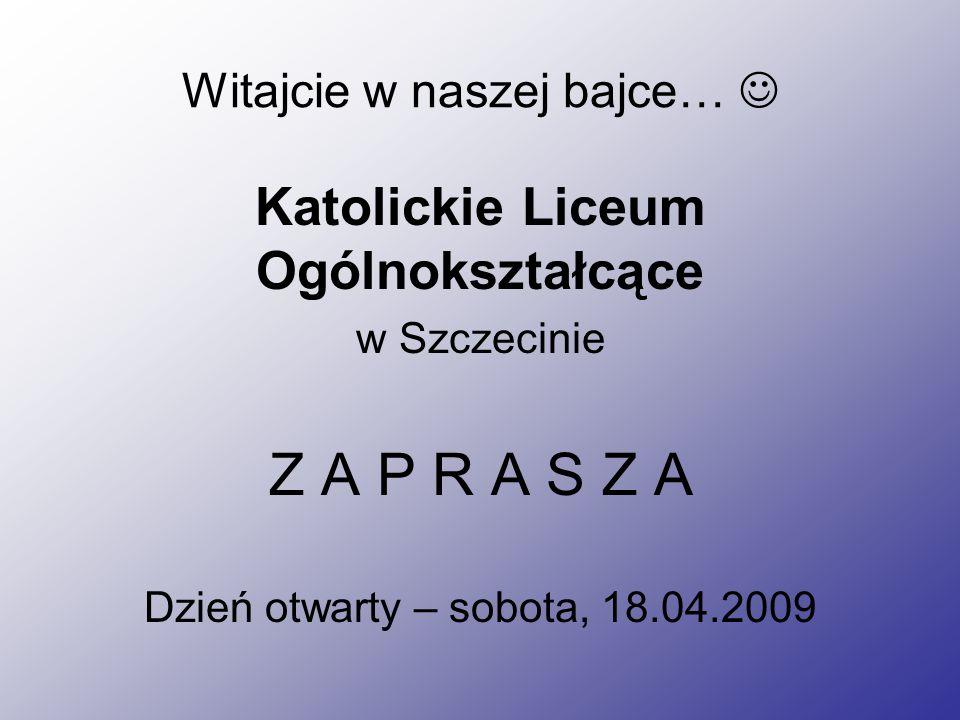 Witajcie w naszej bajce… Katolickie Liceum Ogólnokształcące w Szczecinie Z A P R A S Z A Dzień otwarty – sobota, 18.04.2009