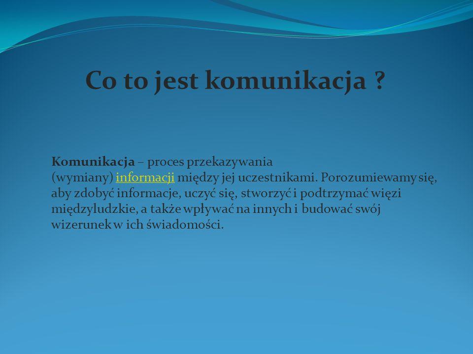 Co to jest komunikacja ? Komunikacja – proces przekazywania (wymiany) informacji między jej uczestnikami. Porozumiewamy się, aby zdobyć informacje, uc