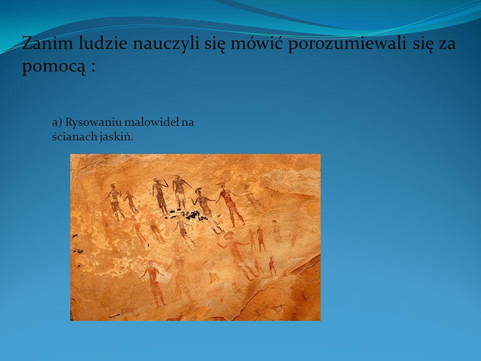 Zanim ludzie nauczyli się mówić porozumiewali się za pomocą : a) Rysowaniu malowideł na ścianach jaskiń.