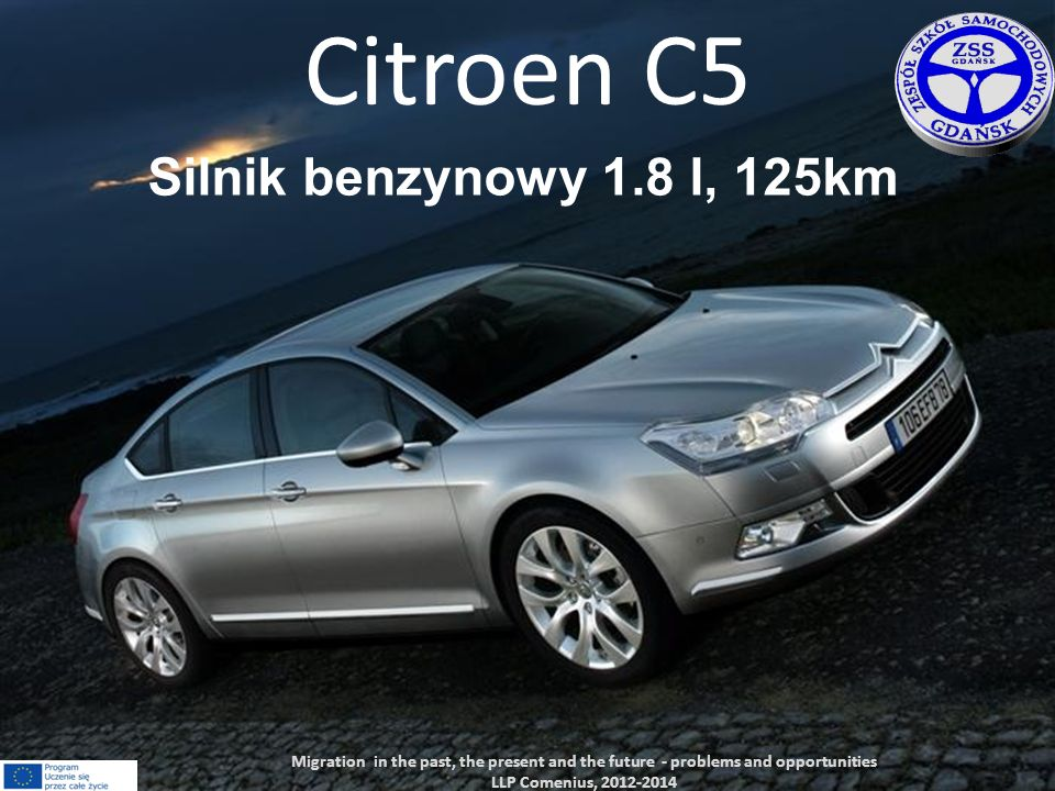 Citroen C5 Silnik benzynowy 1.8 l, 125km Migration in the past, the present and the future - problems and opportunities LLP Comenius, 2012-2014