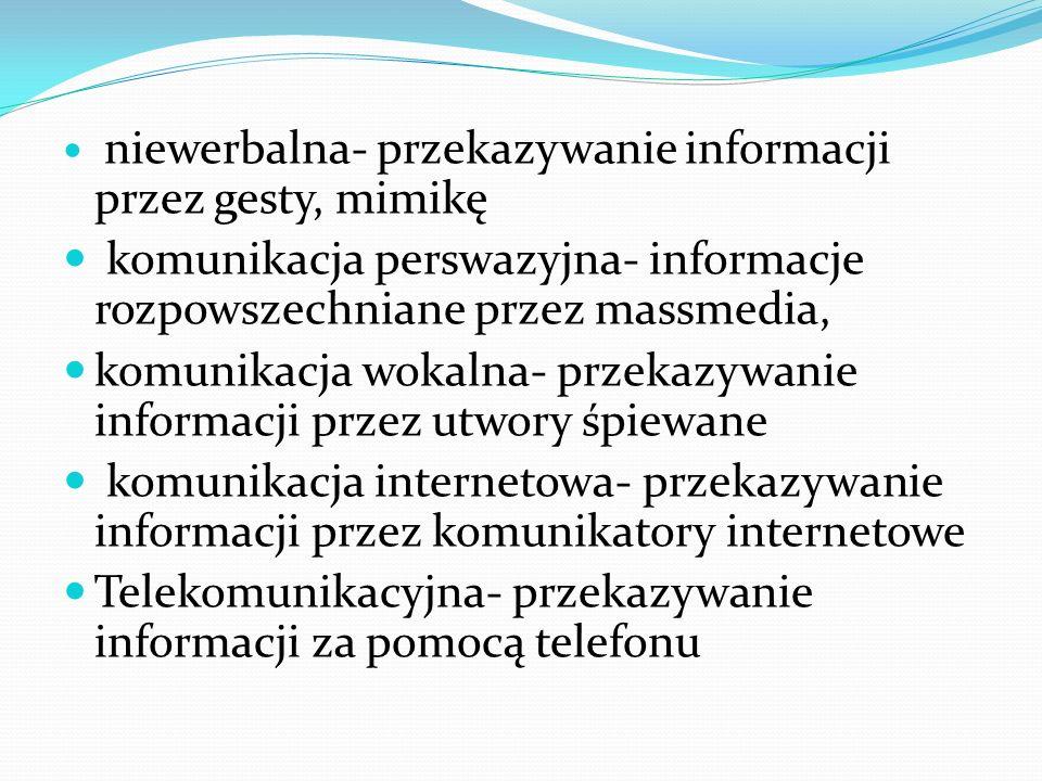 niewerbalna- przekazywanie informacji przez gesty, mimikę komunikacja perswazyjna- informacje rozpowszechniane przez massmedia, komunikacja wokalna- p
